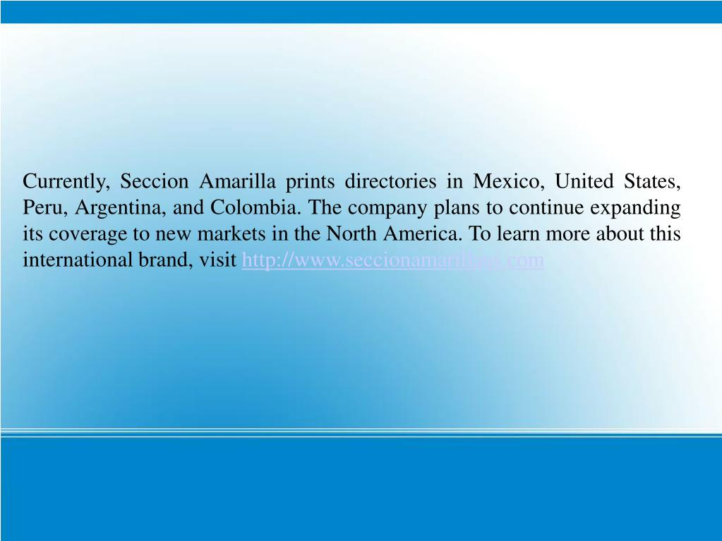 Currently, Seccion Amarilla prints directories in Mexico, United States, Peru, Argentina, and Colombia. The company plans to continue expanding its coverage to new markets in the North America. To learn more about this international brand, visit