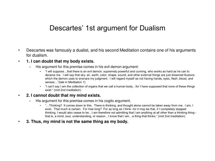 descartes argument for dualism essay As we have seen from our reading of descartes' meditations, there is at least one powerful argument for dualismbut the view also faces some problems 1 dualism and the problem of mental causation.