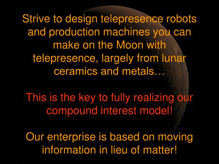 Strive to design telepresence robots and production machines you can make on the Moon with telepresence, largely from lunar ceramics and metals…