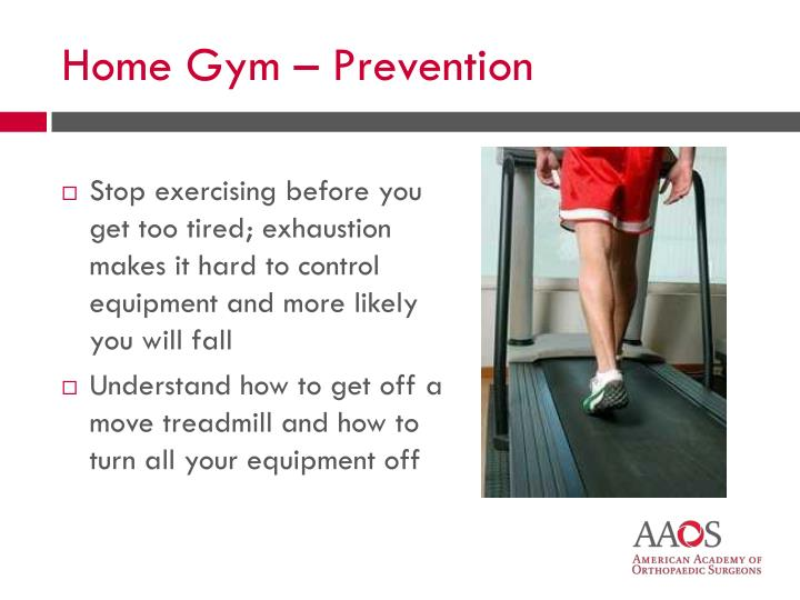 Stop exercising before you get too tired; exhaustion makes it hard to control equipment and more likely you will fall