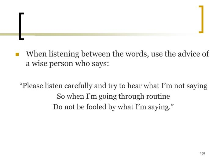 When listening between the words, use the advice of a wise person who says: