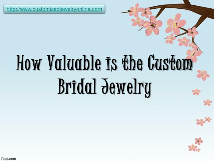 How valuable is the custom bridal jewelry