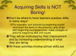acquiring skills is not boring