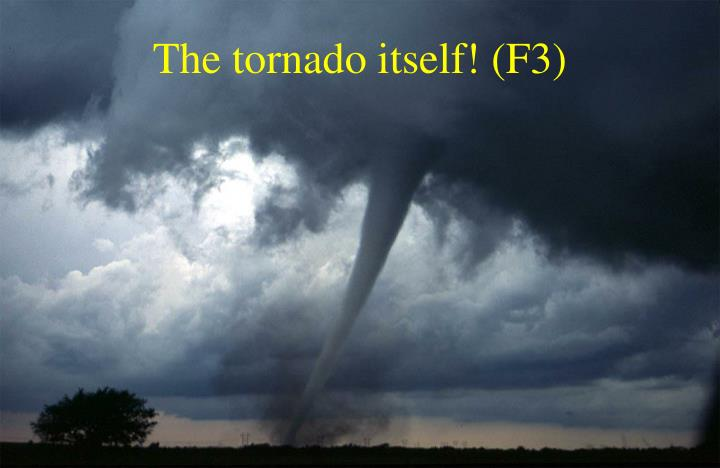 The tornado itself! (F3)