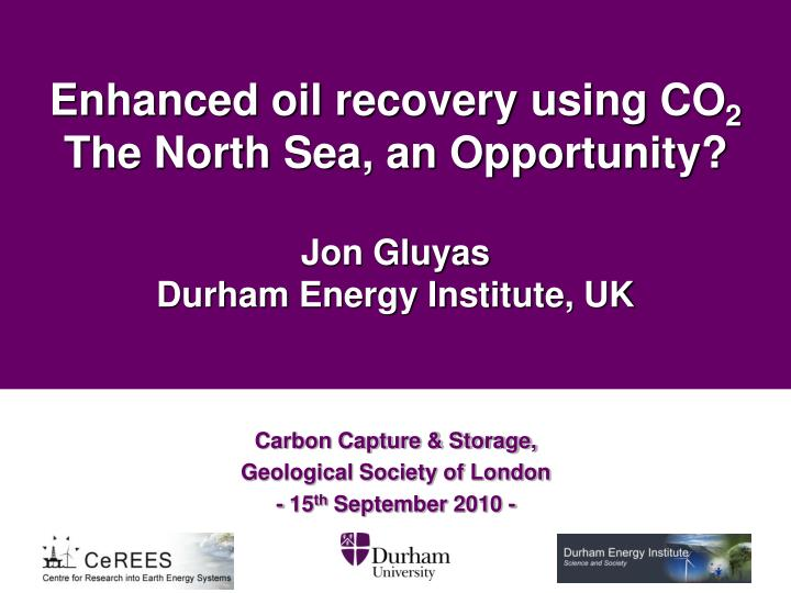 enhanced oil recovery using co 2 the north sea an opportunity jon gluyas durham energy institute uk n.