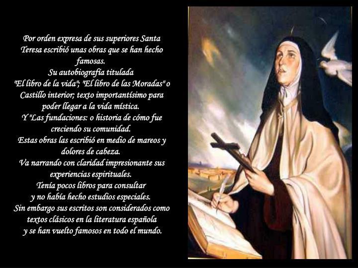 Por orden expresa de sus superiores Santa Teresa escribió unas obras que se han hecho famosas.