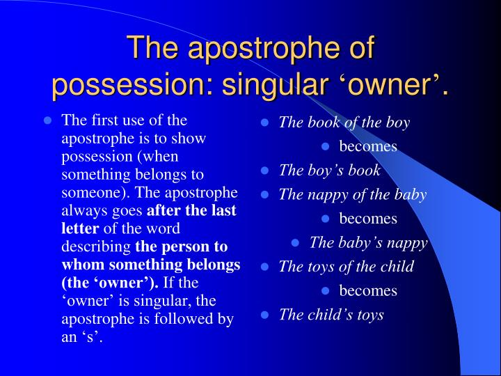 The first use of the apostrophe is to show possession (when something belongs to someone). The apostrophe always goes