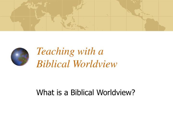 biblical world view curriculum development Integrating learning and faith and best best practice-promotes curriculum development based on setting goals in from a biblical point of view to make the.
