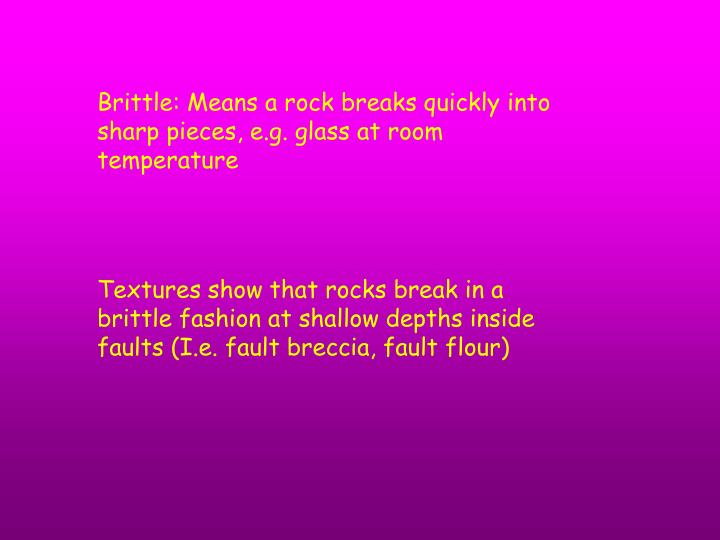 Brittle: Means a rock breaks quickly into sharp pieces, e.g. glass at room temperature