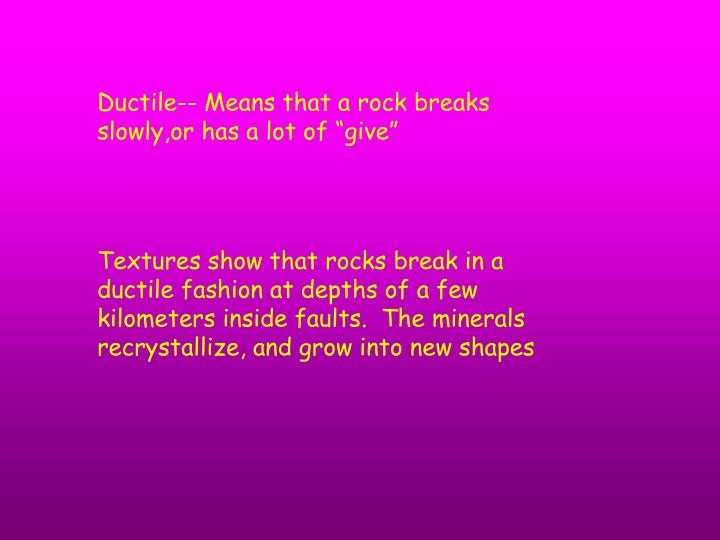"Ductile-- Means that a rock breaks slowly,or has a lot of ""give"""