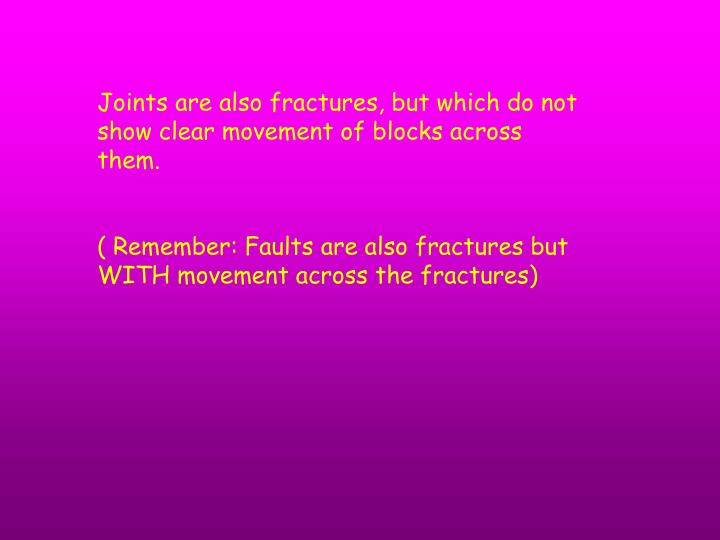 Joints are also fractures, but which do not show clear movement of blocks across them.