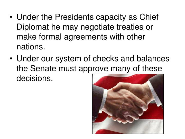 Under the Presidents capacity as Chief Diplomat he may negotiate treaties or make formal agreements with other nations.