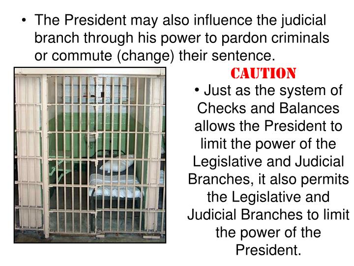 Just as the system of Checks and Balances allows the President to limit the power of the Legislative and Judicial Branches, it also permits the Legislative and Judicial Branches to limit the power of the President.