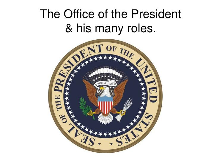 The office of the president his many roles