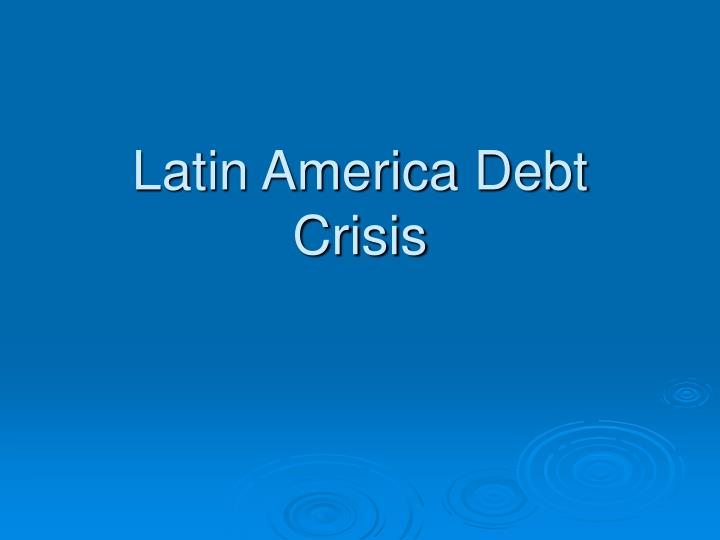 """the latin american debt crisis essay In 1982 the latin american debt """"situation"""" exploded into the latin american debt """"crisis"""" (heller peter and jack diamond, 1990) the twin oil shocks of 1973 and 1979, dilapidated demand for many latin american products, rising interest rates, lenders who had too numerous petrodollars to."""