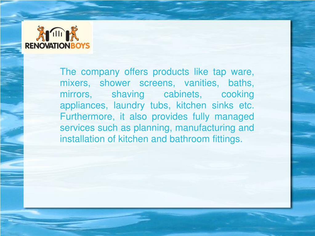 The company offers products like tap ware, mixers, shower screens, vanities, baths, mirrors, shaving cabinets, cooking appliances, laundry tubs, kitchen sinks etc. Furthermore, it also provides fully managed services such as planning, manufacturing and installation of kitchen and bathroom fittings.