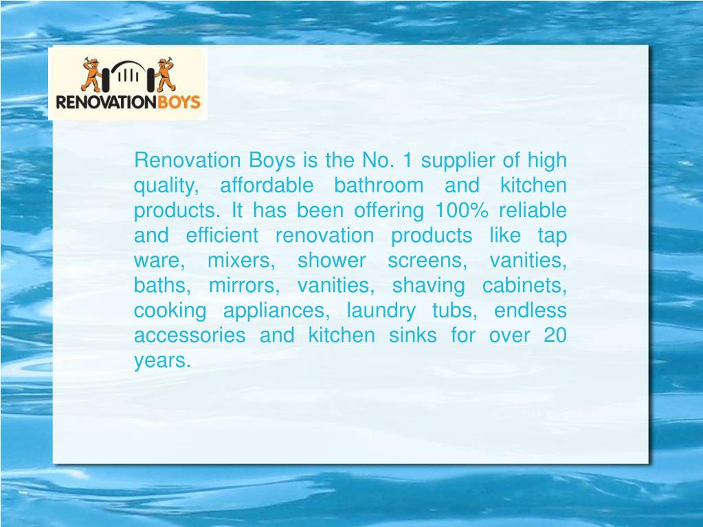 Renovation Boysis the No. 1 supplier of high quality, affordable bathroom and kitchen products. It has been offering 100% reliable and efficient renovation products like tap ware, mixers, shower screens, vanities, baths, mirrors, vanities, shaving cabinets, cooking appliances, laundry tubs, endless accessories and kitchen sinks for over 20 years.
