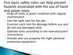five basic safety rules can help prevent hazards associated with the use of hand and power tools