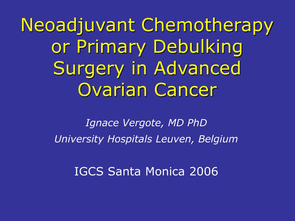 Ppt Neoadjuvant Chemotherapy Or Primary Debulking Surgery In Advanced Ovarian Cancer Powerpoint Presentation Id 135918