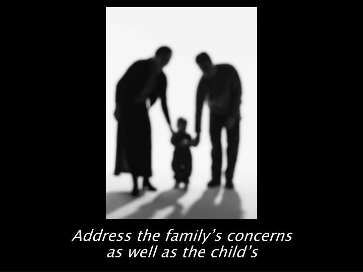 Address the family's concerns                         as well as the child's