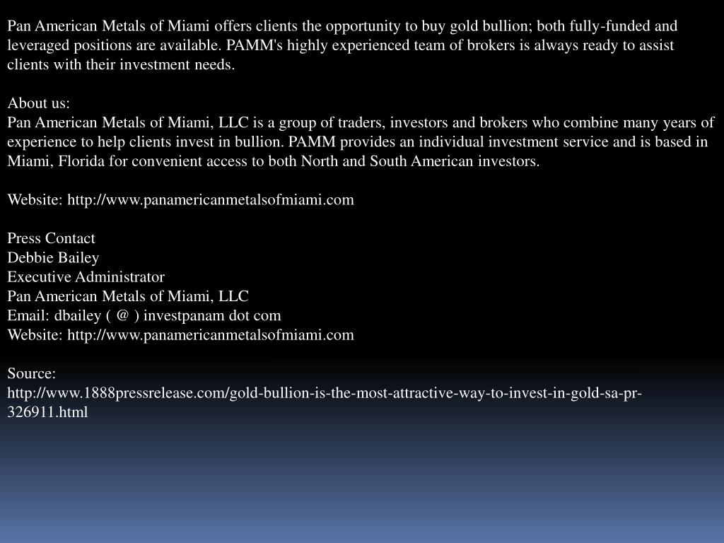 Pan American Metals of Miami offers clients the opportunity to buy gold bullion; both fully-funded and leveraged positions are available. PAMM's highly experienced team of brokers is always ready to assist clients with their investment needs.