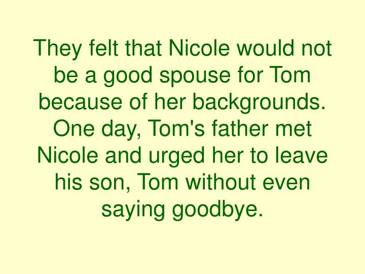 They felt that Nicole would not be a good spouse for Tom because of her backgrounds. One day, Tom's father met Nicole and urged her to leave his son, Tom without even saying goodbye.