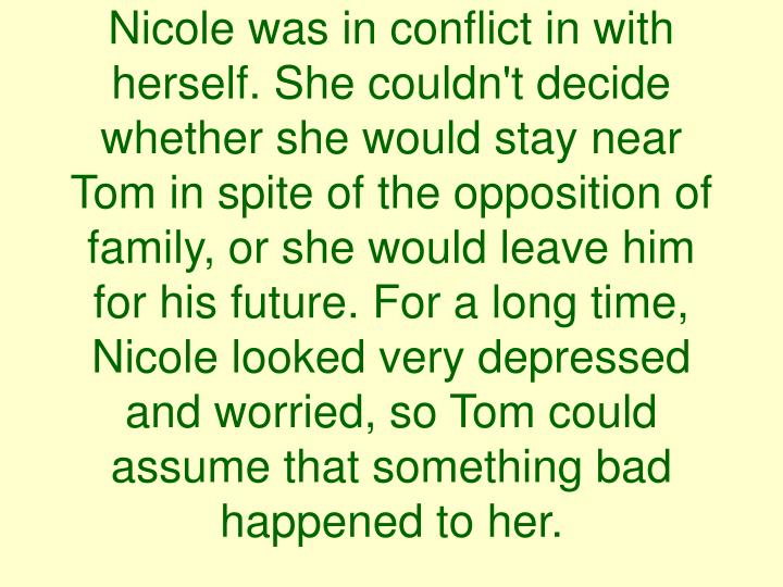 Nicole was in conflict in with herself. She couldn't decide whether she would stay near Tom in spite of the opposition of family, or she would leave him for his future. For a long time, Nicole looked very depressed and worried, so Tom could assume that something bad happened to her.