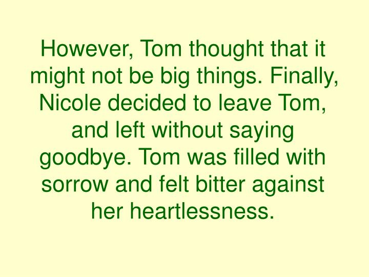 However, Tom thought that it might not be big things. Finally, Nicole decided to leave Tom, and left without saying goodbye. Tom was filled with sorrow and felt bitter against her heartlessness.