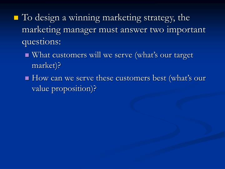 To design a winning marketing strategy, the marketing manager must answer two important questions: