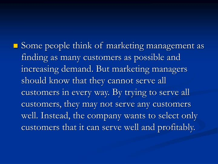 Some people think of marketing management as finding as many customers as possible and increasing demand. But marketing managers should know that they cannot serve all customers in every way. By trying to serve all customers, they may not serve any customers well. Instead, the company wants to select only customers that it can serve well and profitably.