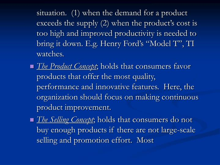 """situation.  (1) when the demand for a product exceeds the supply (2) when the product's cost is too high and improved productivity is needed to bring it down. E.g. Henry Ford's """"Model T"""", TI watches."""