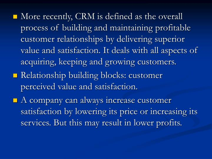 More recently, CRM is defined as the overall process of building and maintaining profitable customer relationships by delivering superior value and satisfaction. It deals with all aspects of acquiring, keeping and growing customers.