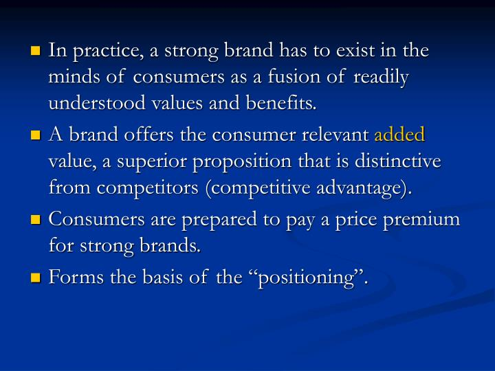 In practice, a strong brand has to exist in the minds of consumers as a fusion of readily understood values and benefits.