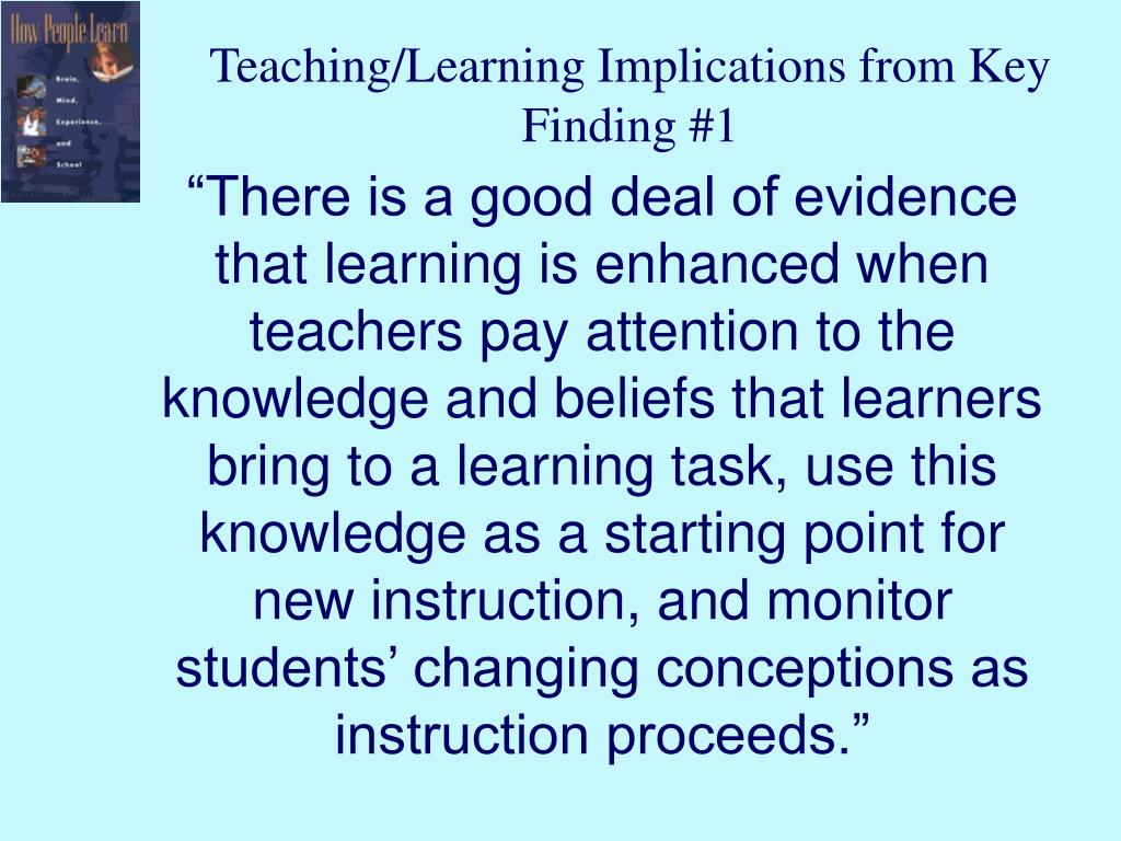 """""""There is a good deal of evidence that learning is enhanced when teachers pay attention to the knowledge and beliefs that learners bring to a learning task, use this knowledge as a starting point for new instruction, and monitor students' changing conceptions as instruction proceeds."""""""