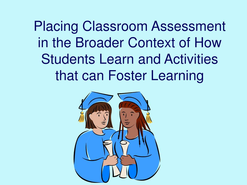 Placing Classroom Assessment in the Broader Context of How Students Learn and Activities that can Foster Learning