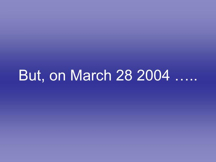 But, on March 28 2004 …..