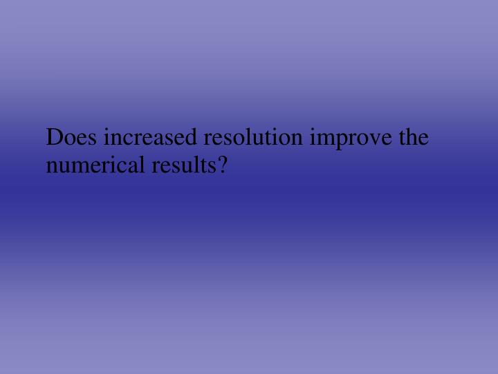 Does increased resolution improve the numerical results?