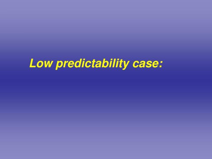 Low predictability case: