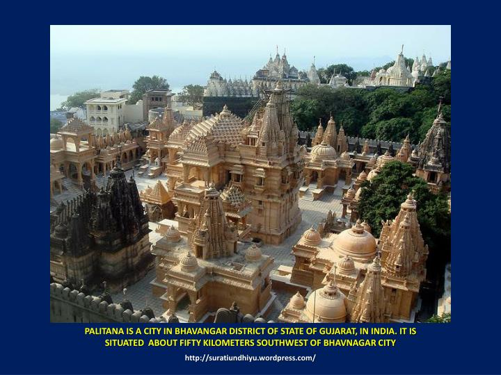 PALITANA IS A CITY IN BHAVANGAR DISTRICT OF STATE OF GUJARAT, IN INDIA. IT IS