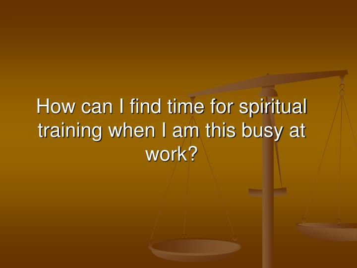 how can i find time for spiritual training when i am this busy at work n.
