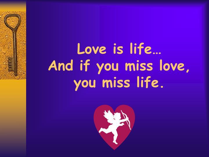 Love is life…