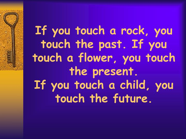 If you touch a rock, you touch the past. If you touch a flower, you touch the present.