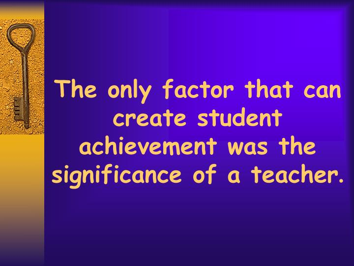 The only factor that can create student achievement was the significance of a teacher