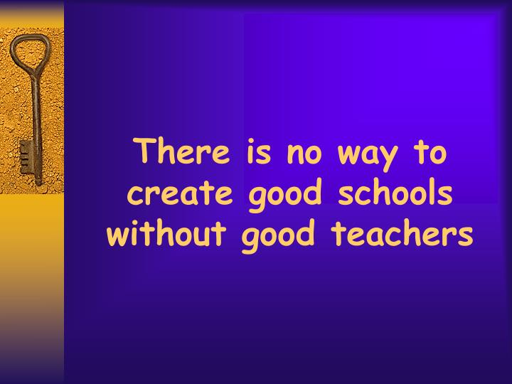 There is no way to create good schools without good teachers