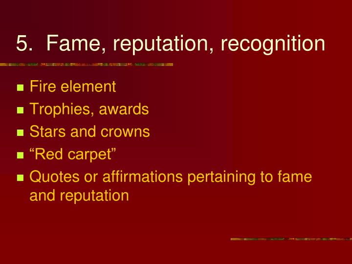 5.  Fame, reputation, recognition