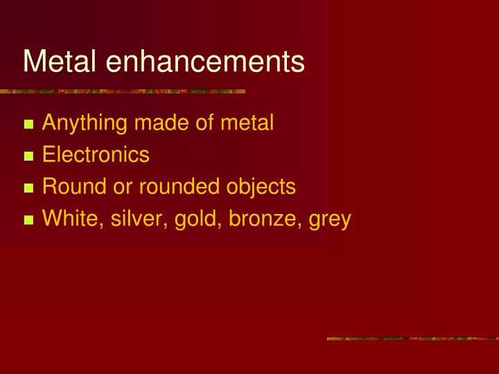 Metal enhancements