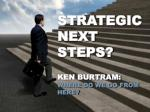 strategic next steps ken burtram where do we go from here