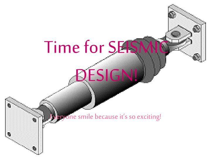 Time for SEISMIC DESIGN!