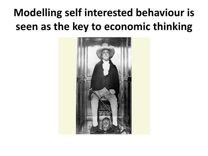 Modelling self interested behaviour is seen as the key to economic thinking