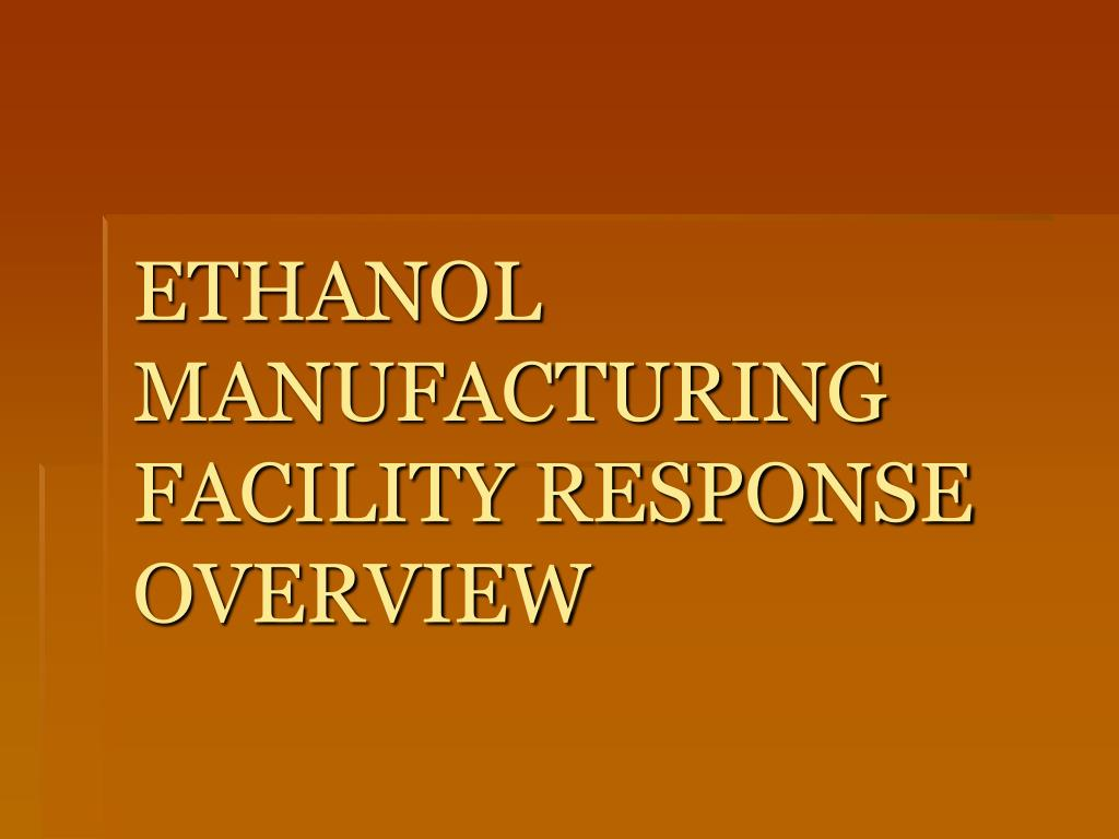 ETHANOL MANUFACTURING FACILITY RESPONSE OVERVIEW